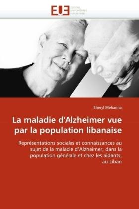 La maladie d'Alzheimer vue par la population libanaise - Représentations sociales et connaissances au sujet de la maladie d'Alzheimer, dans la population générale et chez les aidants, au Liban - Mehanna, Sheryl