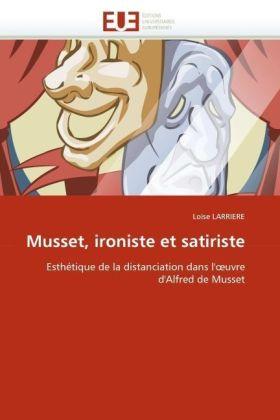 Musset, ironiste et satiriste - Esthétique de la distanciation dans l' uvre d'Alfred de Musset - Larriere, Loïse