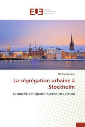 La ségrégation urbaine à Stockholm - Le modèle d'intégration suédois en question - Lavigne, Mathieu