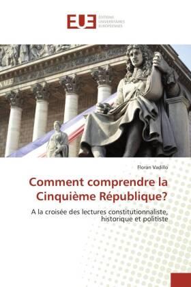 Comment comprendre la Cinquième République? - A la croisée des lectures constitutionnaliste, historique et politiste