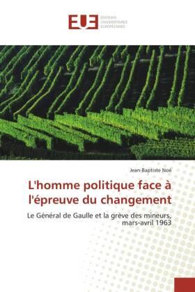 L'homme politique face à l'épreuve du changement - Le Général de Gaulle et la grève des mineurs, mars-avril 1963 - Noé, Jean-Baptiste