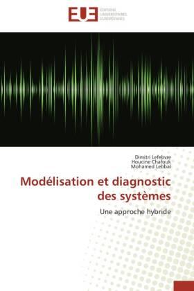 Modélisation et diagnostic des systèmes - Une approche hybride - Lefebvre, Dimitri / Chafouk, Houcine / Lebbal, Mohamed