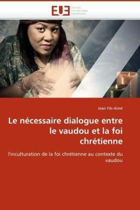 Le nécessaire dialogue entre le vaudou et la foi chrétienne - l'inculturation de la foi chrétienne au contexte du vaudou - Fils-Aimé, Jean
