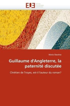 Guillaume d'Angleterre, la paternité discutée - Chrétien de Troyes, est-il l'auteur du roman? - Slautina, Maria
