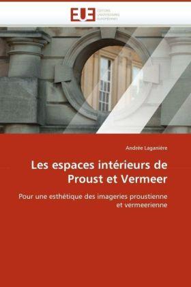 Les espaces intérieurs de Proust et Vermeer - Pour une esthétique des imageries proustienne et vermeerienne - Laganière, Andrée