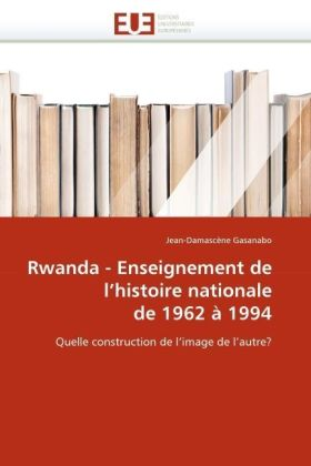 Rwanda - Enseignement de l'histoire nationale de 1962 à 1994 - Quelle construction de l'image de l'autre? - Gasanabo, Jean-Damascène