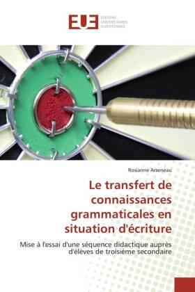 Le transfert de connaissances grammaticales en situation d'écriture - Mise à l'essai d'une séquence didactique auprès d'élèves de troisième secondaire - Arseneau, Rosianne