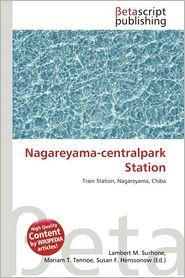 Nagareyama-Centralpark Station - Lambert M. Surhone (Editor), Mariam T. Tennoe (Editor), Susan F. Henssonow (Editor)