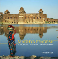 Madhya Pradesh: Unhurried, Unspoilt, Undiscovered - Probir Sen