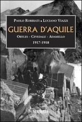 Guerra d'aquile. Ortles-Cevedale-Adamello 1917-1918 - Robbiati Paolo