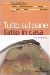 Tutto sul pane fatto in casa - Bongiovanni Aldo