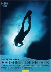 Profondità fatale. Immersioni estreme, il naufragio dell'Andrea Doria e la febbre del reperto - Haberstroh Joe