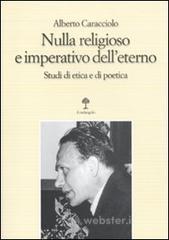 Nulla religioso e imperativo dell'eterno. Studi di etica e di poetica - Caracciolo Alberto