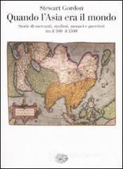 Quando l'Asia era il mondo. Storie di mercanti, studiosi, monaci e guerrieri tra il 500 e il 1500 - Gordon Stewart