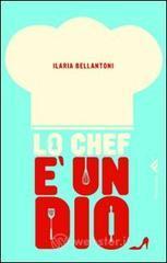 Lo chef è un dio - Bellantoni Ilaria