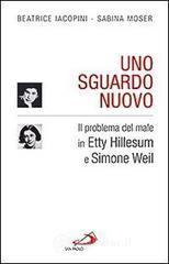 Uno sguardo nuovo. Il problema del male in Etty Hillesum e Simone Weil - Iacopini Beatrice