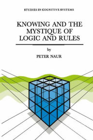 Knowing and the Mystique of Logic and Rules: including True Statements in Knowing and Action * Computer Modelling of Human Knowing Activity * Coherent Description as the Core of Scholarship and Science - P. Naur