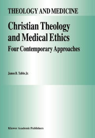 Christian Theology and Medical Ethics: Four Contemporary Approaches - James B. Tubbs Jr.