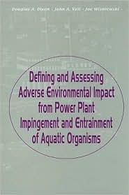 Defining and Assessing Adverse Environmental Impact from Power Plant Impingement and Entrainment of Aquatic Organisms - Douglas Dixon (Editor), Joe Wisniewski (Editor), John A. Veil (Editor)