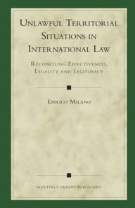 Unlawful Territorial Situations in International Law: Reconciling Effectiveness, Legality and Legitimacy - Enrico Milano