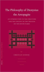 The Philosophy of Dionysius the Areopagite: An Introduction to the Structure and the Content of the Treatise On the Divine Names - Christian Schafer