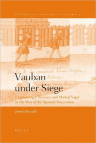 Vauban under Siege: Engineering Efficiency and Martial Vigor in the War of the Spanish Succession: 2009 SMH Distinguished Book Award - Jamel Ostwald