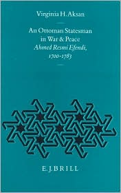 An Ottoman Statesman in War and Peace: Ahmed Resmi Efendi, 1700-1783 - Aksan