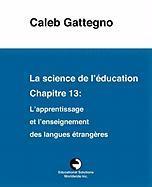 La science de l'éducation Chapitre 13: L'apprentissage et l'enseignement des langues étrangères Caleb Gattegno Author