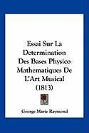 Essai Sur La Determination Des Bases Physico Mathematiques de L'Art Musical (1813) - Raymond, George Marie