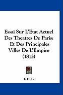 Essai Sur L'Etat Actuel Des Theatres de Paris: Et Des Principales Villes de L'Empire (1813)