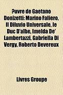 Uvre de Gaetano Donizetti: Marino Faliero, Il Diluvio Universale, Le Duc D'Albe, Imelda de' Lambertazzi, Gabriella Di Vergy, Roberto Devereux