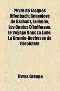 Uvre de Jacques Offenbach: Genevi Ve de Brabant, La Haine, Les Contes D'Hoffmann, Le Docteur Ox, Le Voyage Dans La Lune, La Vie Parisienne