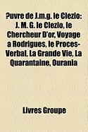 Uvre de J.M.G. Le Clzio: J. M. G. Le Clzio, Le Chercheur D'Or, Voyage Rodrigues, Le Procs-Verbal, La Grande Vie, La Quarantaine, Ourania