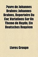 Uvre de Johannes Brahms: Johannes Brahms, Rpertoire Du Cor, Variations Sur Un Thme de Haydn, Ein Deutsches Requiem