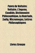 Uvre de Voltaire: Voltaire, L'Ingnu, Candide, Dictionnaire Philosophique, La Henriade, Zadig, Micromgas, Lettres Philosophiques
