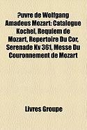 Uvre de Wolfgang Amadeus Mozart: Catalogue Kchel, Requiem de Mozart, Rpertoire Du Cor, Srnade Kv 361, Messe Du Couronnement de Mozart