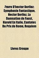 Uvre D'Hector Berlioz: Symphonie Fantastique, Hector Berlioz, La Damnation de Faust, Harold En Italie, Cantates Du Prix de Rome, Requiem