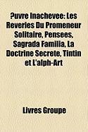 Euvre Inachevée: Les Rêveries Du Promeneur Solitaire, Pensées, Sagrada Família, La Doctrine Secrète, Tintin et L'alph-Art (French Edition)