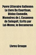 Uvre Littraire Italienne: Le Livre Du Courtisan, Divine Comdie, Mmoires de J. Casanova de Seingalt, Crits Par Lui-Mme, Le Dcamron