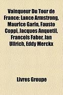 Vainqueur Du Tour de France: Lance Armstrong, Maurice Garin, Fausto Coppi, Jacques Anquetil, Franois Faber, Jan Ullrich, Eddy Merckx