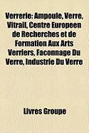 Verrerie: Ampoule, Verre, Vitrail, Centre Europen de Recherches Et de Formation Aux Arts Verriers, Faonnage Du Verre, Industrie