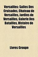 Versailles: Salles Des Croisades, Ch Teau de Versailles, Jardins de Versailles, Galerie Des Batailles, Histoire de Versailles