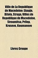 Ville de La R Publique de Mac Doine: Skopje, Bitola, Struga, Prilep, Villes de R Publique de Mac Doine, V L S, Kru Evo, Stroumitsa, Tetovo
