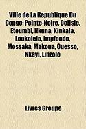 Ville de La Rpublique Du Congo: Pointe-Noire, Dolisie, Etoumbi, Nkuna, Kinkala, Loukolla, Impfondo, Mossaka, Makoua, Ouesso, Nkayi, Linzolo