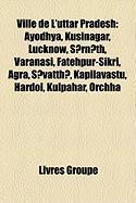 Ville de L'Uttar Pradesh: Ayodhya, Kusin[gar, Lucknow, Srnth, V[r[nas, Fatehpur-Sikr, Gr[, Svatth, Kapilavastu, Hardoi, Kulpahar, Orchh[