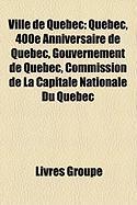Ville de Qubec: Qubec, 400e Anniversaire de Qubec, Gouvernement de Qubec, Commission de La Capitale Nationale Du Qubec