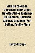Ville Du Colorado: Denver, Boulder, Eaton, Liste Des Villes Fantmes Du Colorado, Colorado Springs, Longmont, Fort Collins, Pueblo, Alma