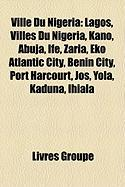 Ville Du Nigeria: Lagos, Villes Du Nigeria, Kano, Abuja, Ife, Zaria, Eko Atlantic City, Benin City, Port Harcourt, Jos, Yola, Kaduna, Ih