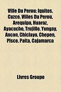 Ville Du Prou: Iquitos, Cuzco, Villes Du Prou, Arequipa, Huaraz, Ayacucho, Trujillo, Yungay, Ancn, Chiclayo, Chepn, Pisco, Paita, Caj