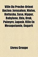 Ville Du Proche-Orient Ancien: Jrusalem, Ninive, Hattusha, Suse, Nippur, Babylone, Ebla, Uruk, Palmyre, Lagash, Ville En Msopotamie, Ougarit